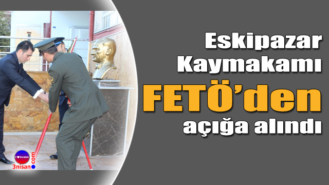 Eskipazar Kaymakamı FETÖ'den açığa alındı